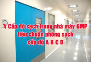 4 Cấp độ sạch trong nhà máy GMP, tiêu chuẩn phòng sạch cấp độ A B C D